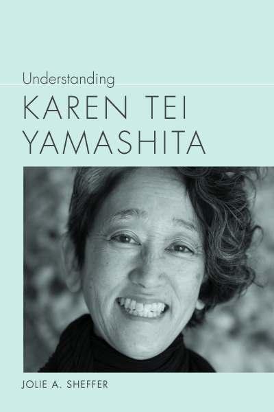 Book cover for Understanding Karen Tei Yamashita, by Jolie A. Sheffer